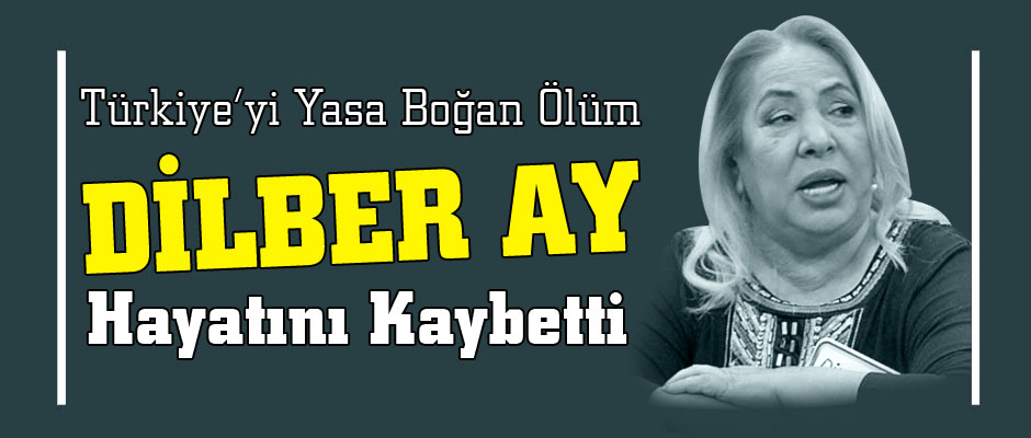 DİLBER AY VEFAT ETTİ